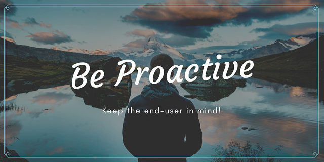 be proactive - keep the end-user in mind