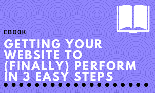 Getting Your Website to (finally) Perform in 3 Easy Steps