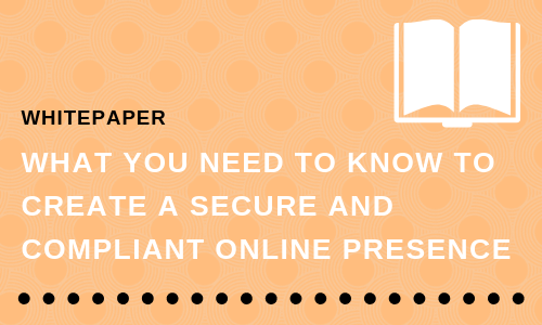 What You Need to Know to Create a Secure and Compliant Online Presence
