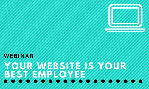 Webinar: Your Website is Webinar: Your Best Employee