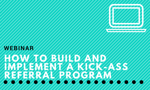 Webinar: How to Build and Implement a Kick-Ass Referral Program