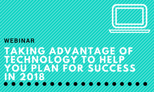 Webinar: Taking Advantage of Technology to Help You Plan for Success in 2018